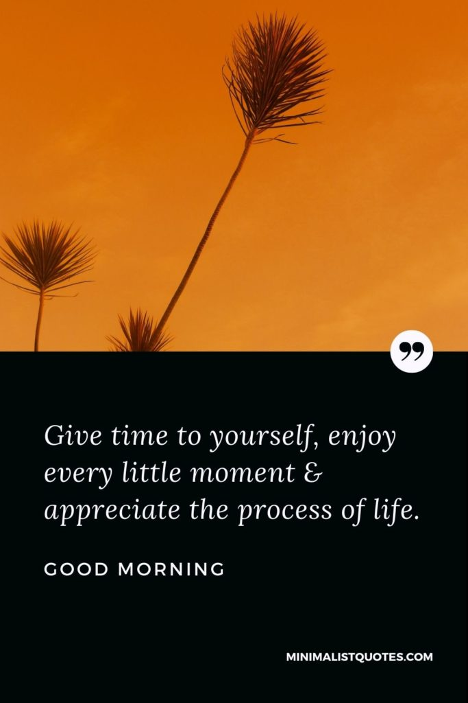 Good Morning Wish & Message With Image: Give time to yourself, enjoy every little moment & appreciate the process of life.