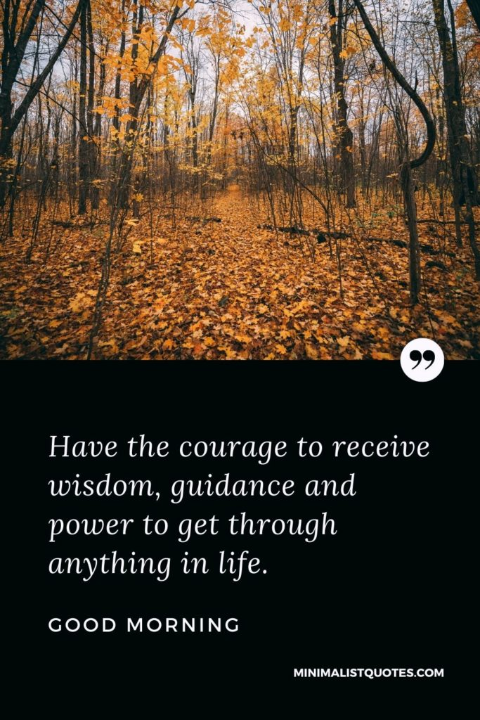 Good Morning Wish & Message With Image: Have the courage to receive wisdom, guidance and power to get through anything in life.
