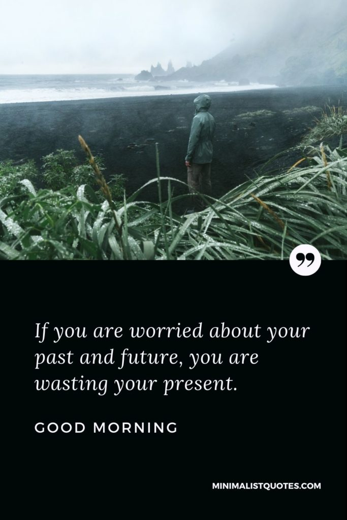 Good Morning Wish & Message With Image: If you are worried about your past and future, you are wasting your present.