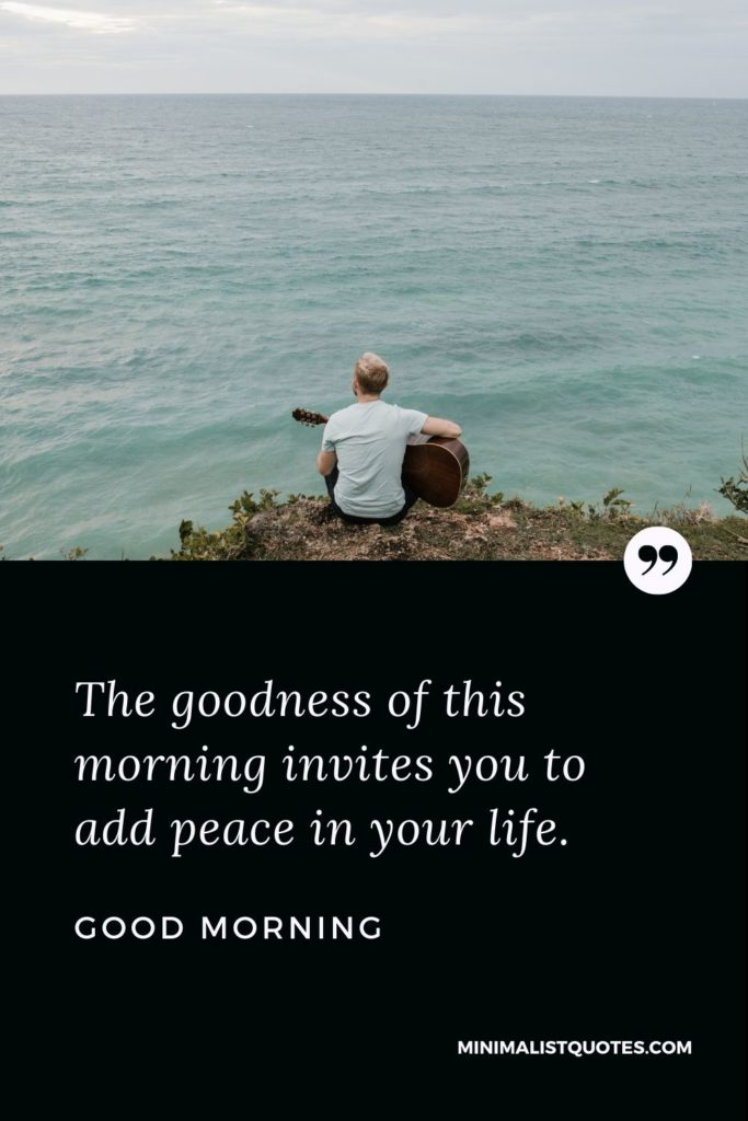 Good Morning Wish & Message With Image: The goodness of this morning invites you to add peace in your life.