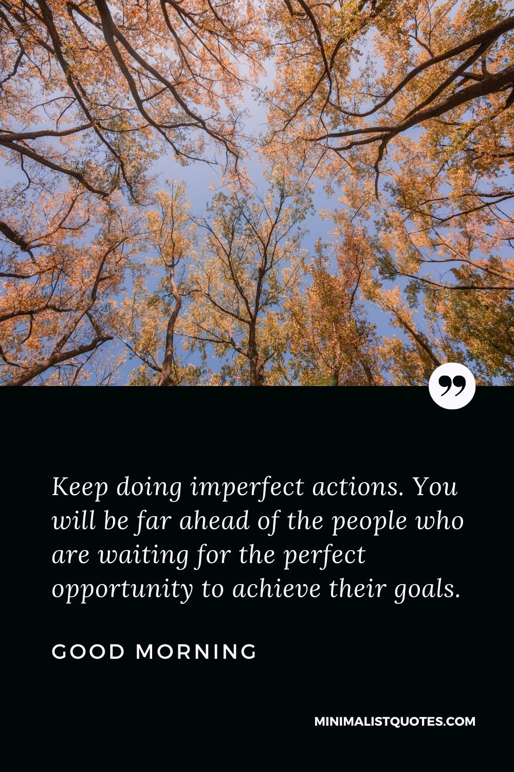 Good Morning Wish & Message With Image: Keep doing imperfect actions. You will be far ahead of the people who are waiting for the perfect opportunity to achieve their goals.