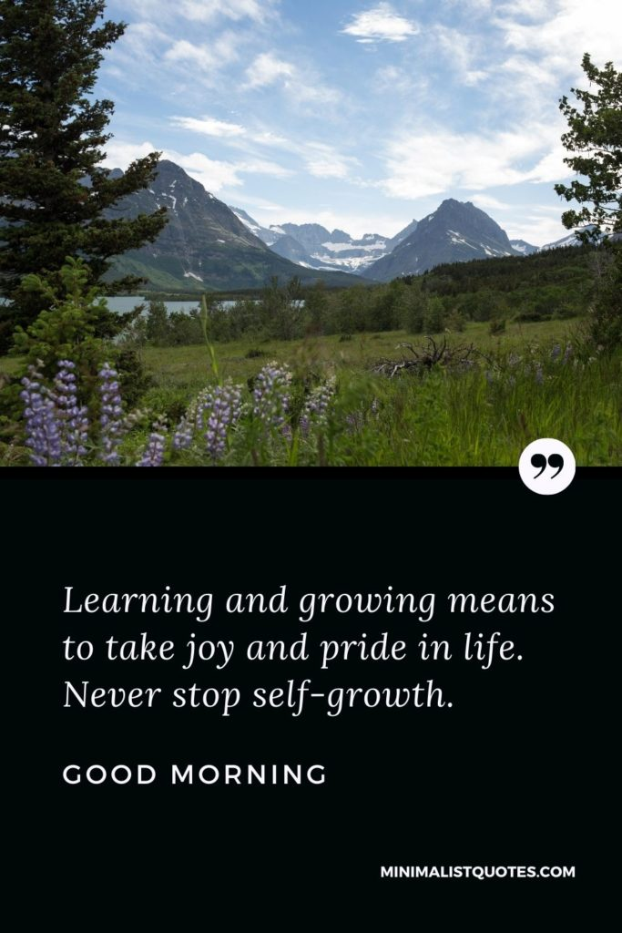 Good Morning Wish & Message With Image: Learning and growing means to take joy and pride inlife. Never stop self-growth.