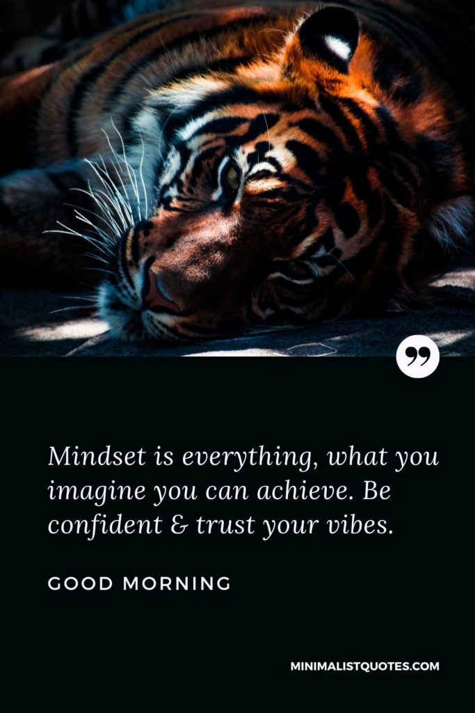 Good Morning Wish & Message With Image: Mindset is everything, what you imagine you can achieve. Be confident & trust your vibes.
