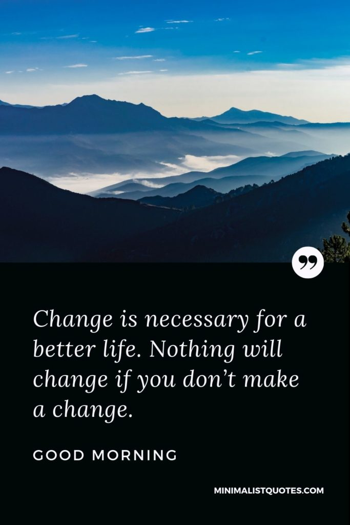 Change is necessary for a better life. Nothing will change if you don't make a change.Good Morning!