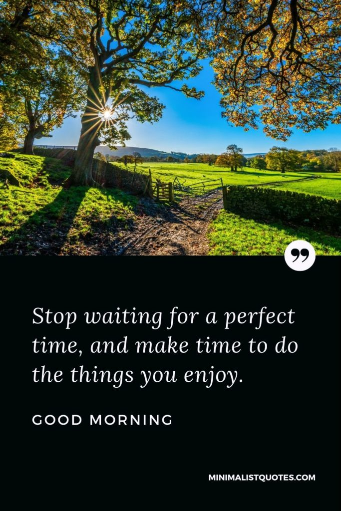 Good Morning Wish & Message With Image: Stop waiting for a perfect time, and make time to do the things you enjoy.