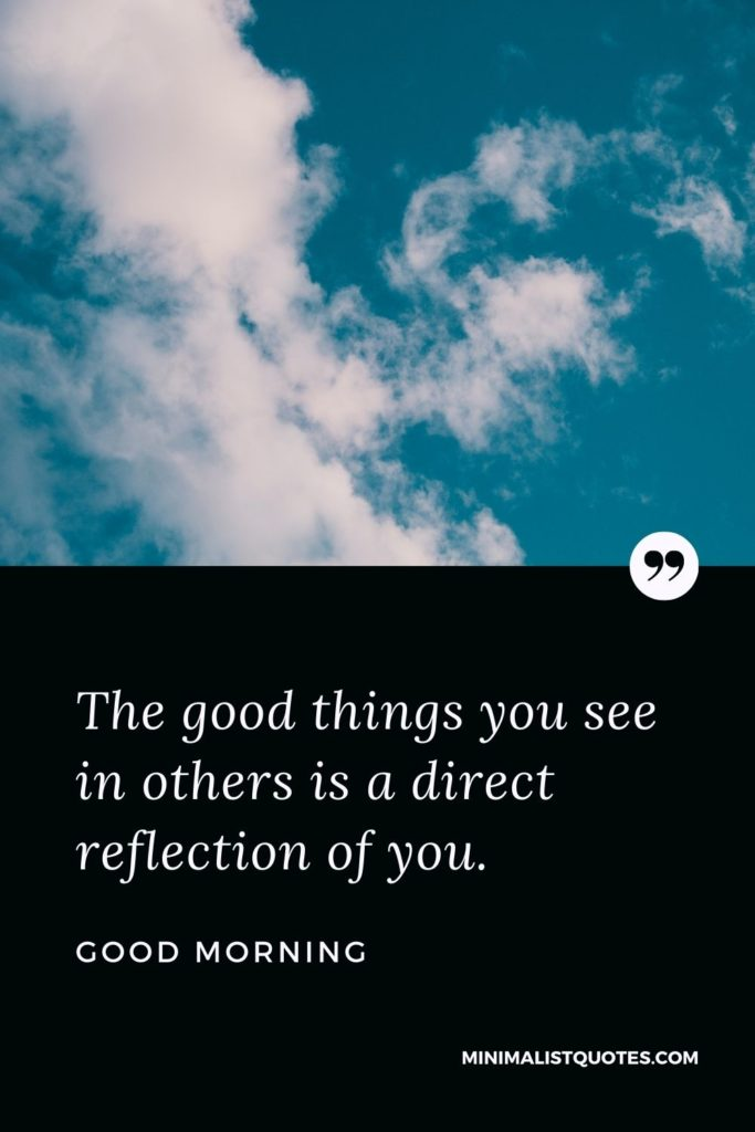 Good Morning Wish & Message With Image: The good things you see in others is a direct reflection of you.