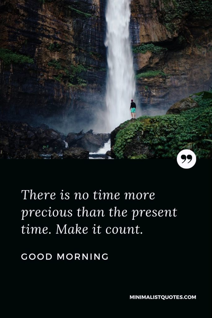 Good Morning Wish & Message With Image: There is no time more precious than the present time. Make it count.