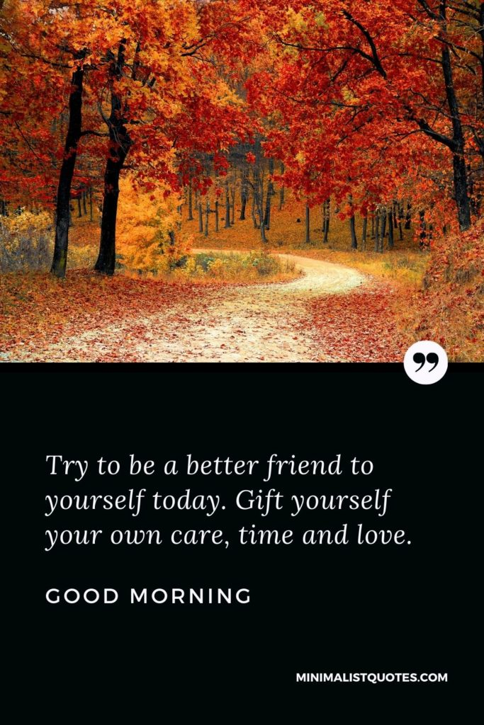 Good Morning Wish & Message With Image: Try to be a better friend to yourselftoday. Gift yourself your own care, time and love.