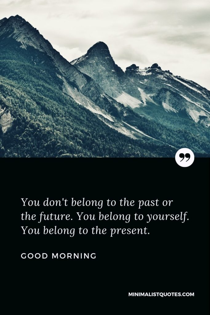 Good Morning Wish & Message With Image: You don't belong to the past or the future. You belong to yourself. You belong to the present.