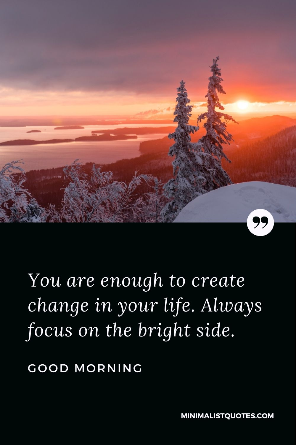 Good Morning Wish & Message With Image: You are enough to create change in your life. Always focus on the bright side.