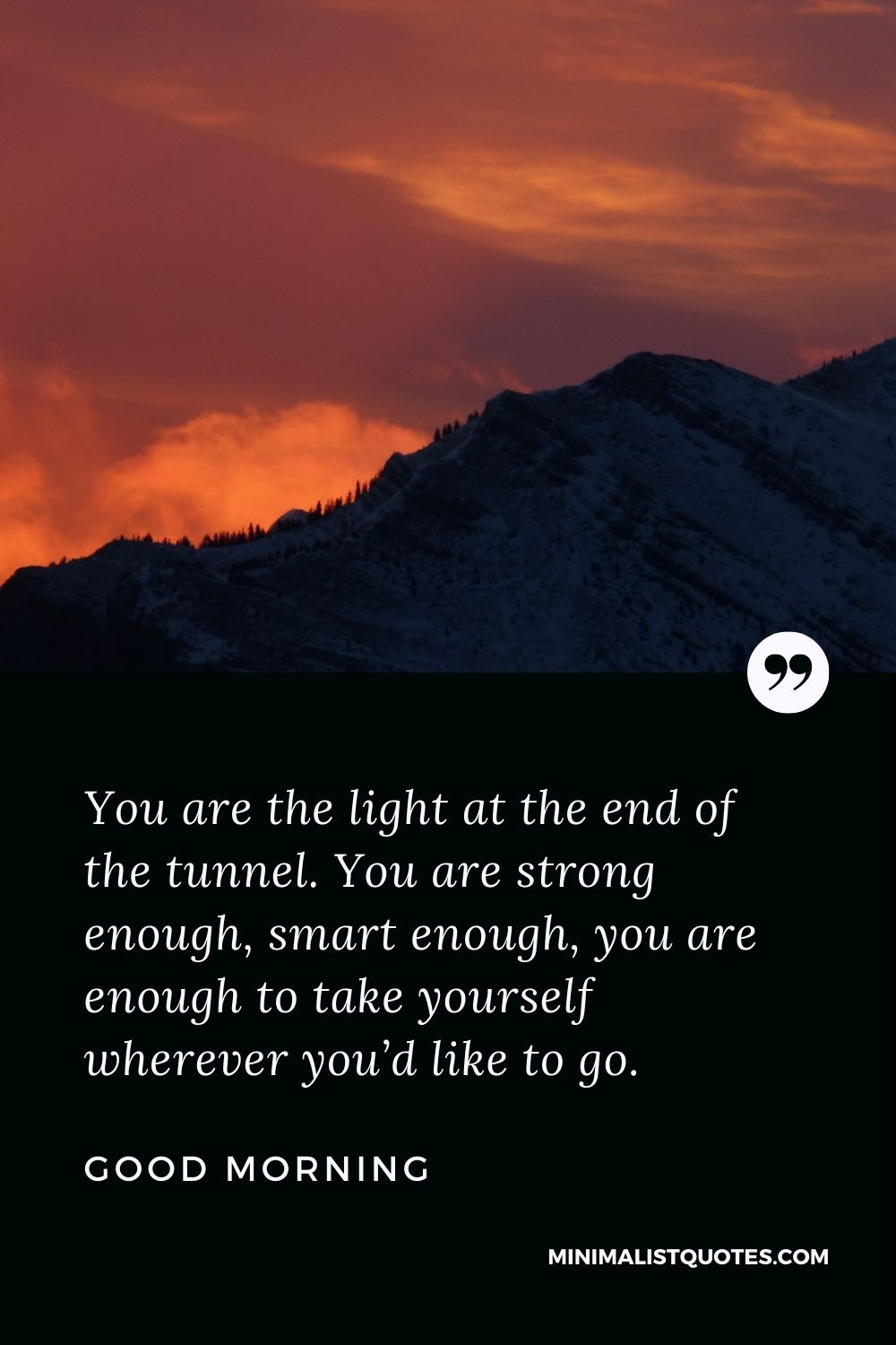 Good Morning Wish & Message With Image: You are the light at the end of the tunnel. You are strong enough, smart enough, you are enough to take yourself wherever you'd like to go.