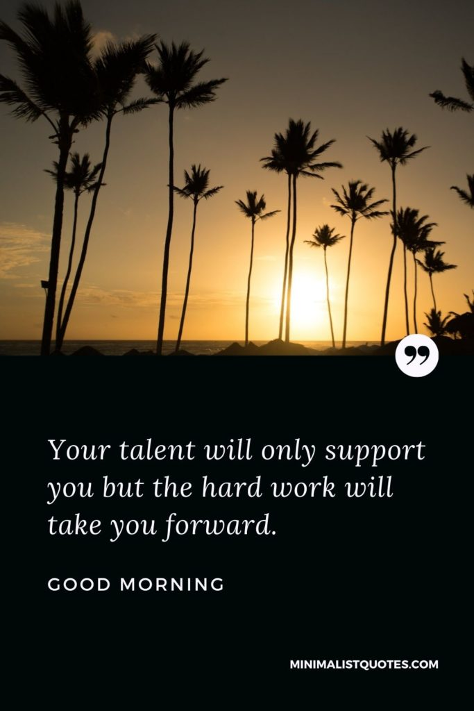 Good Morning Wish & Message With Image: Your talent willonlysupport you but the hard work will take you forward.