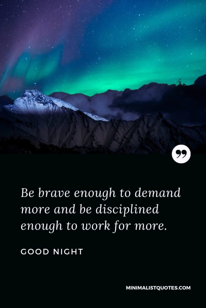 Good Night Wishes - Be brave enough to demand more and be disciplined enough to work for more.