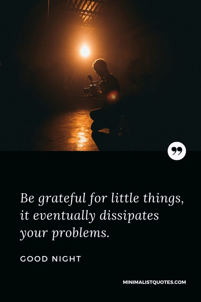 Good Night Wishes - Be grateful for little things,it eventually dissipates your problems.