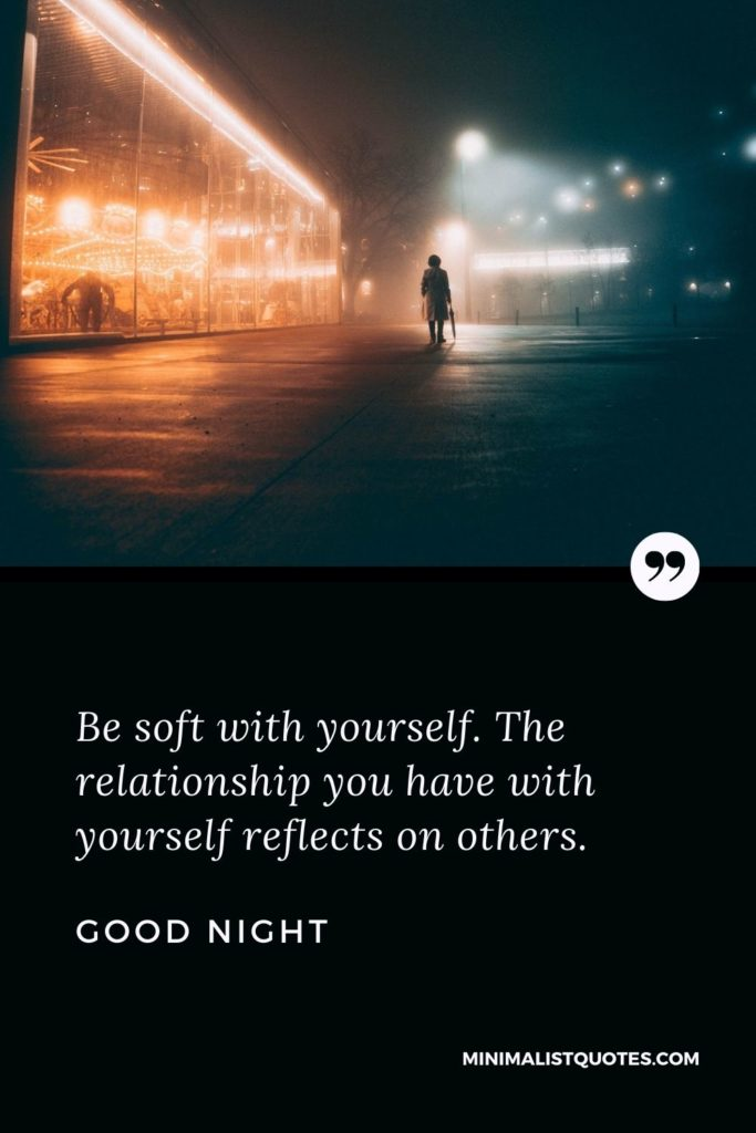 Good Night Wishes - Be soft with yourself. The relationship you have with yourself reflects on others.