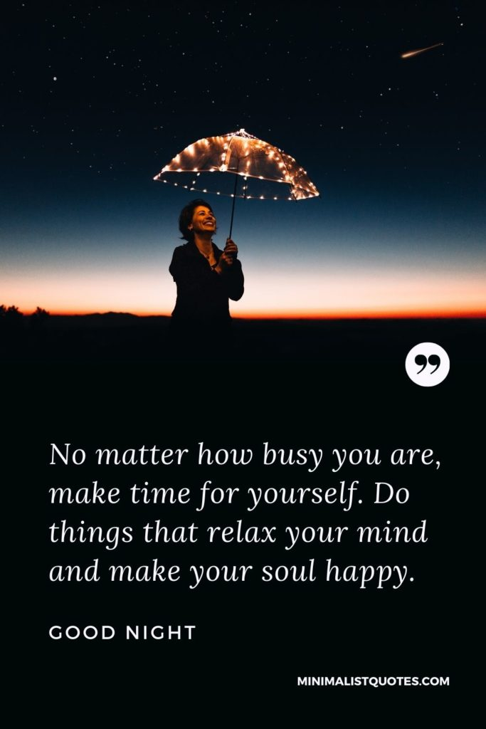 Good Night Wishes - No matter how busy you are, make time for yourself. Do things that relax your mind and make your soul happy.