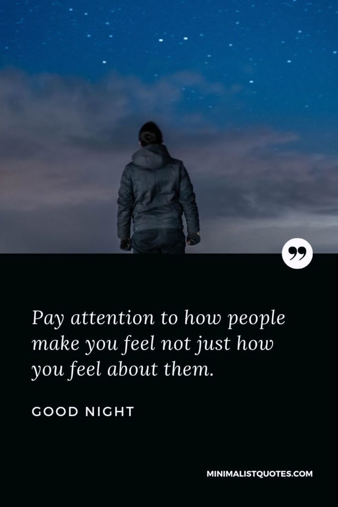 Good Night Wishes - Pay attention to how people make you feel not just how you feel about them.