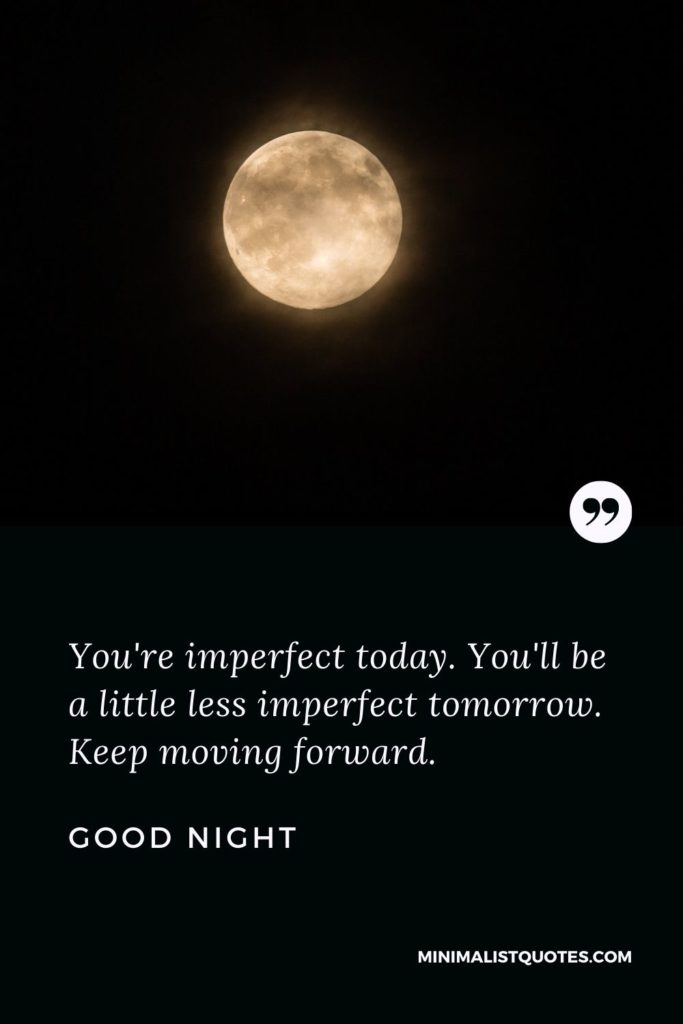 Good Night Wishes - You're imperfect today. You'll be a little less imperfect tomorrow.Keep moving forward.