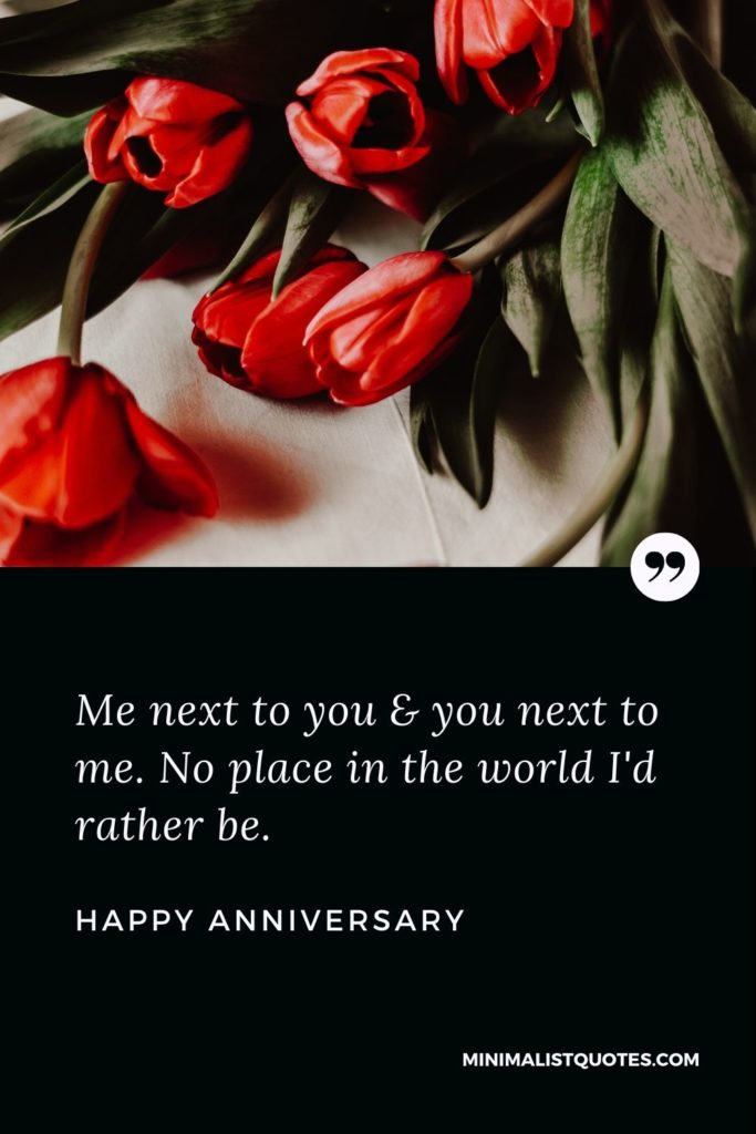 Happy Anniversary Wishes - Me next to you & you next to me. No place in the world I'd rather be.