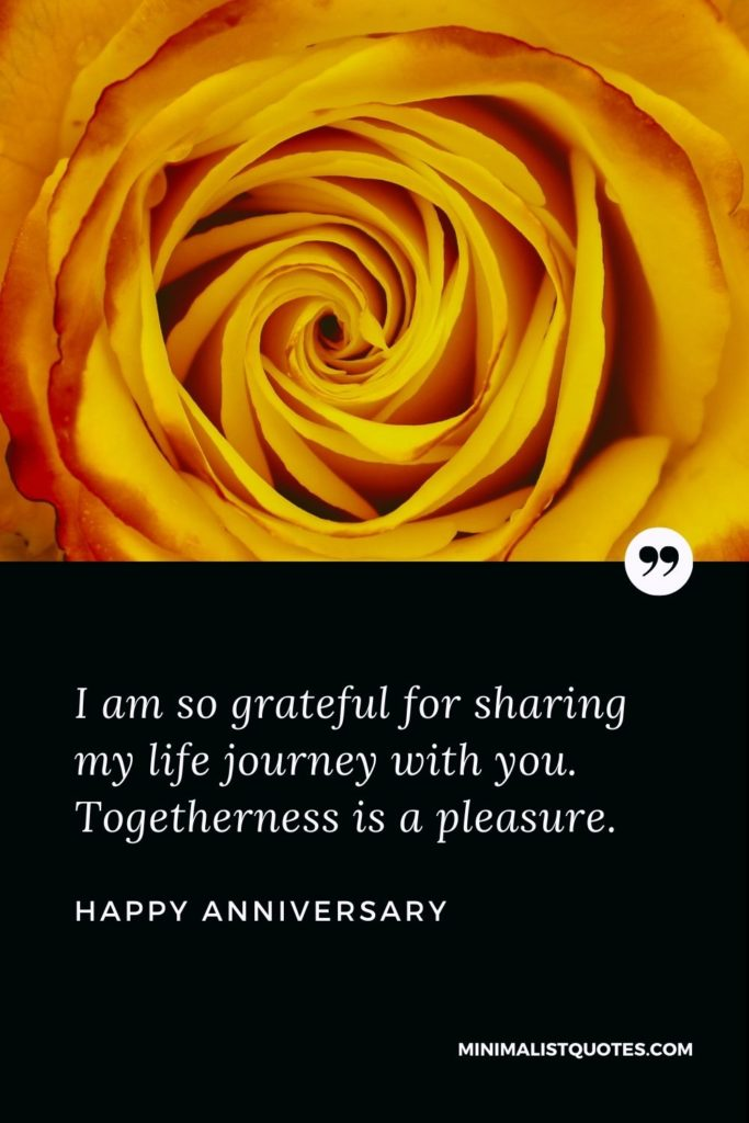Happy Anniversary Wishes - I am so grateful for sharing my life journey with you. Togethernessis a pleasure.