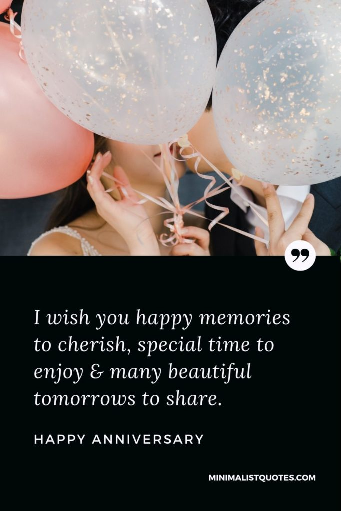Happy Anniversary Wish - I wish you happy memoriesto cherish, special time to enjoy & many beautiful tomorrows to share.