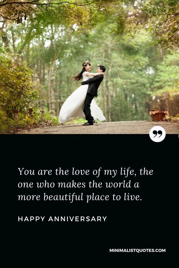 Happy Anniversary Wish - You are the love of my life, the one who makes the world a more beautiful place to live. Happy Anniversary!