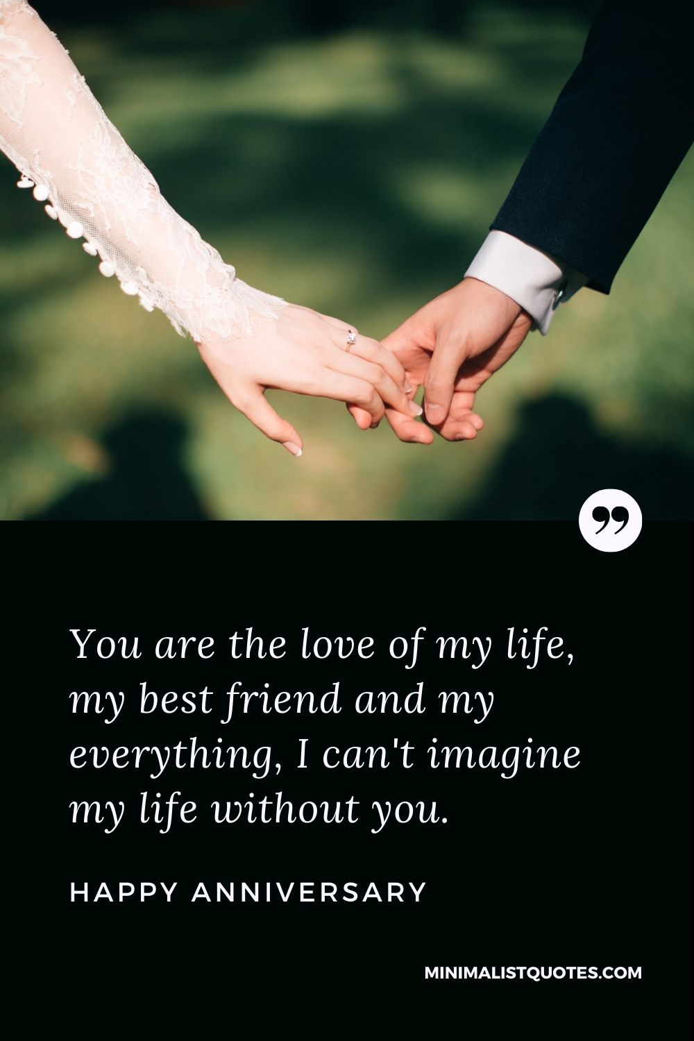 Happy Anniversary Wishes - You are the love of my life, my best friend and my everything, I can't imagine my life without you.