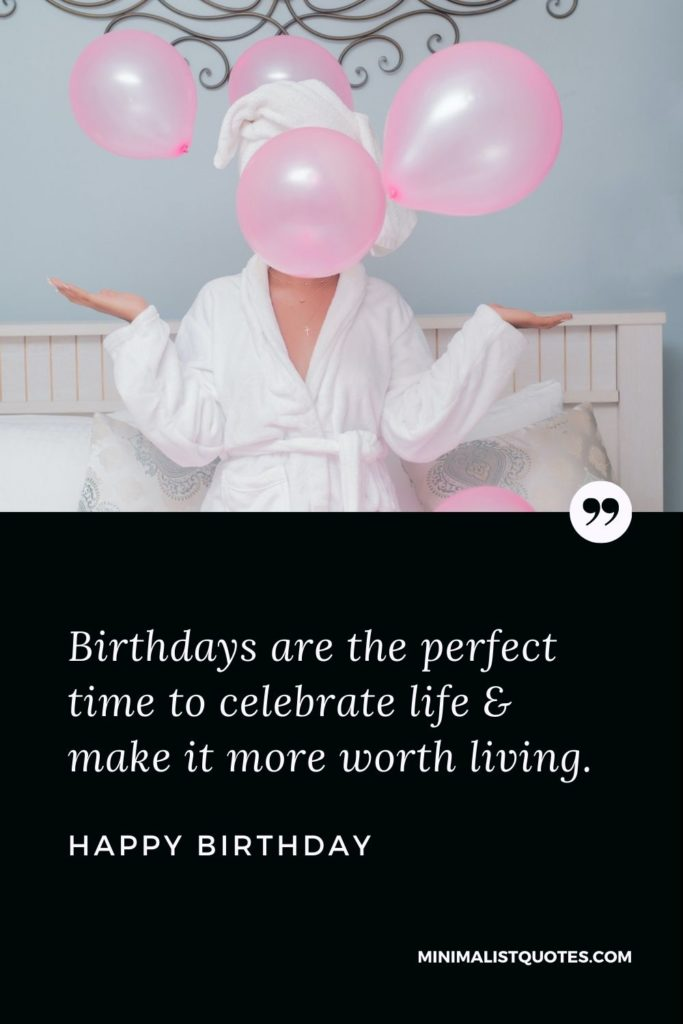 Happy Birthday Wishes - Birthdays are the perfect time to celebrate life & make it more worth living.