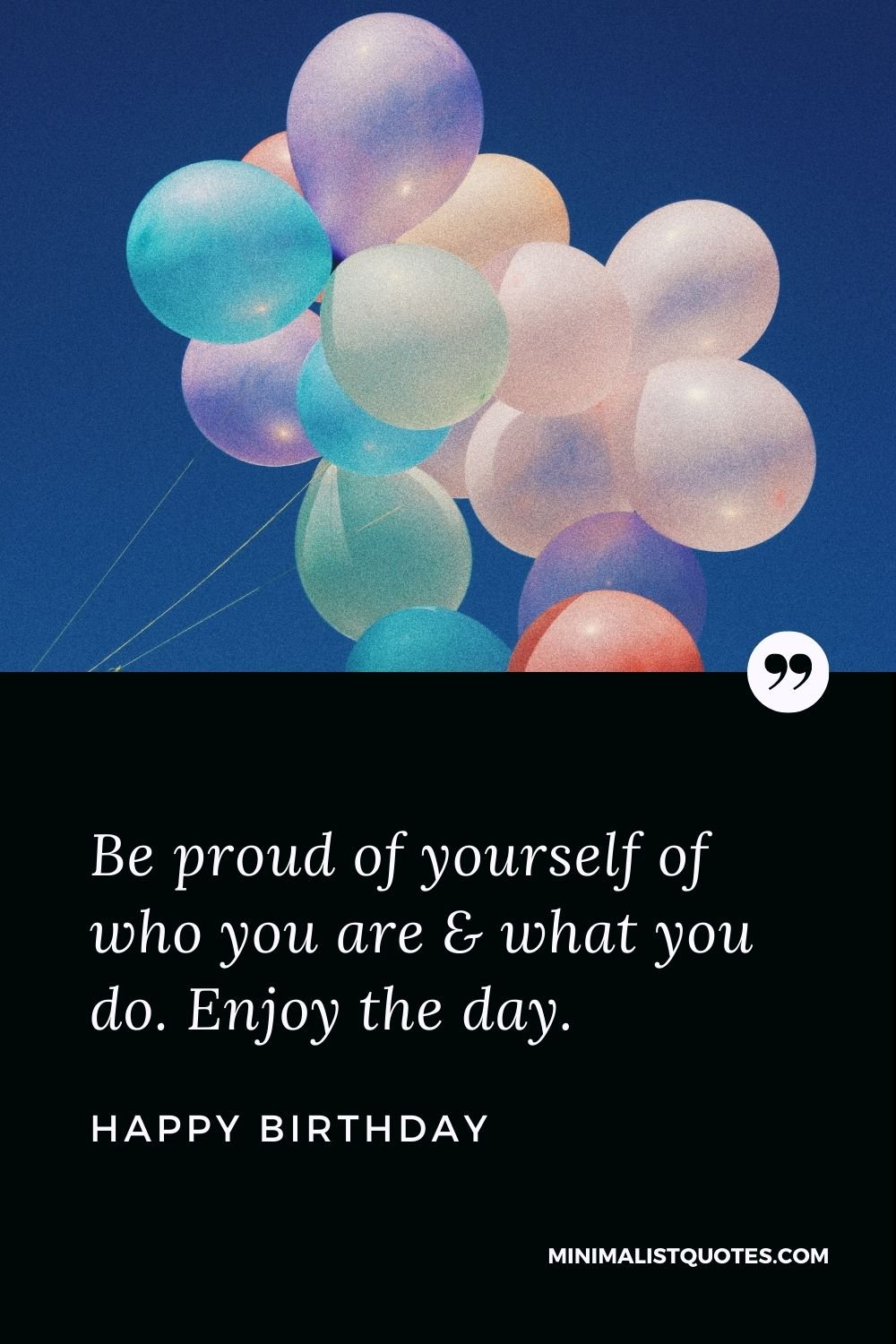 Happy Birthday Wishes - Be proud of yourself of who you are & what you do. Enjoy the day.