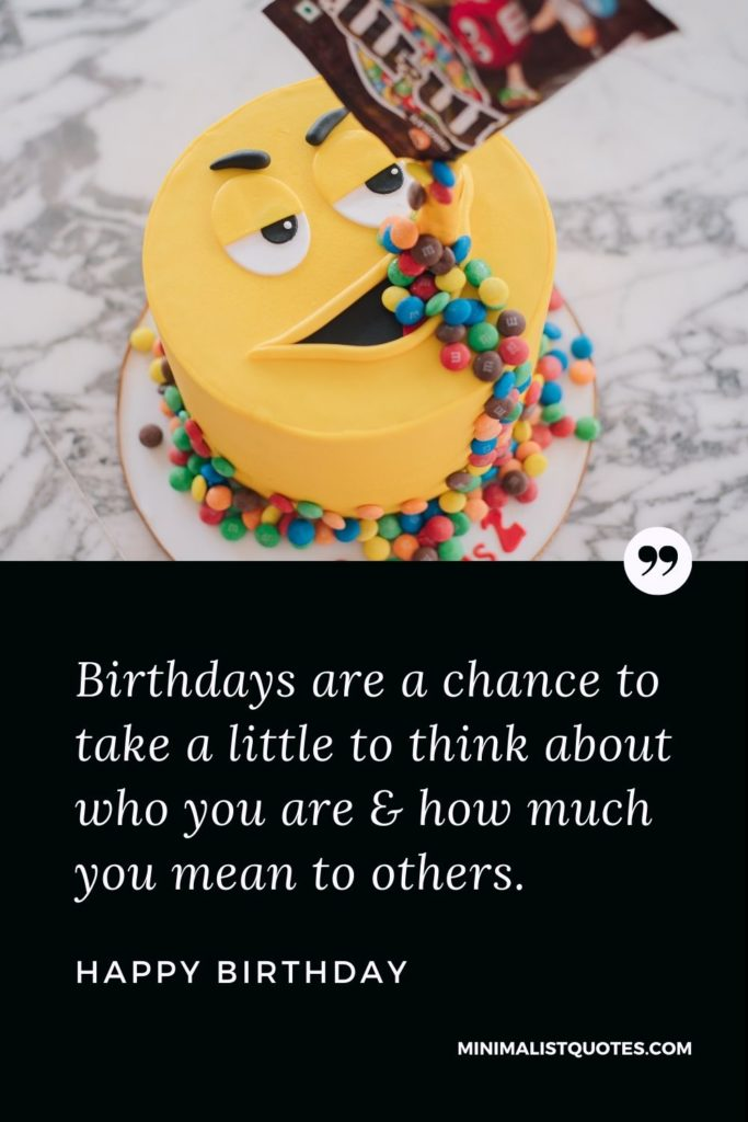 Happy Birthday Wishes - Birthdays are a chance to take a little to think about who you are & how much you mean to others.