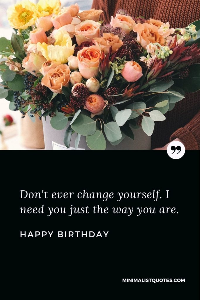Happy Birthday Wishes - Don't ever change yourself. I need you just the way you are.