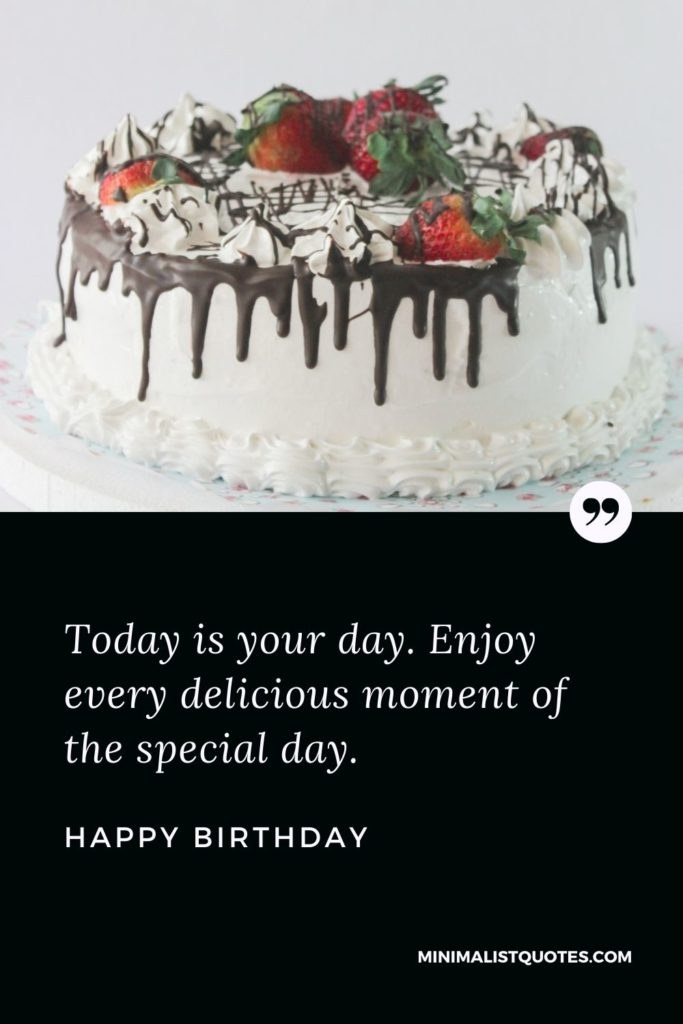 Happy Birthday Wishes - Today is your day. Enjoy every delicious moment of the special day.
