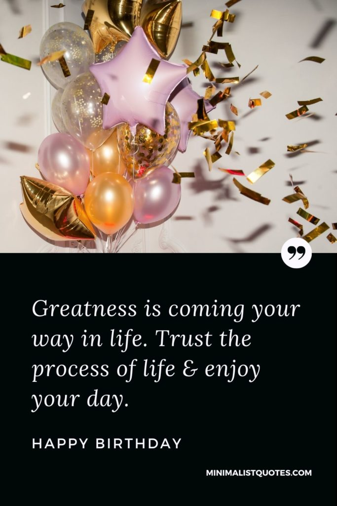 Happy Birthday Wishes - Greatness is coming your way in life. Trust the process of life & enjoy your day.