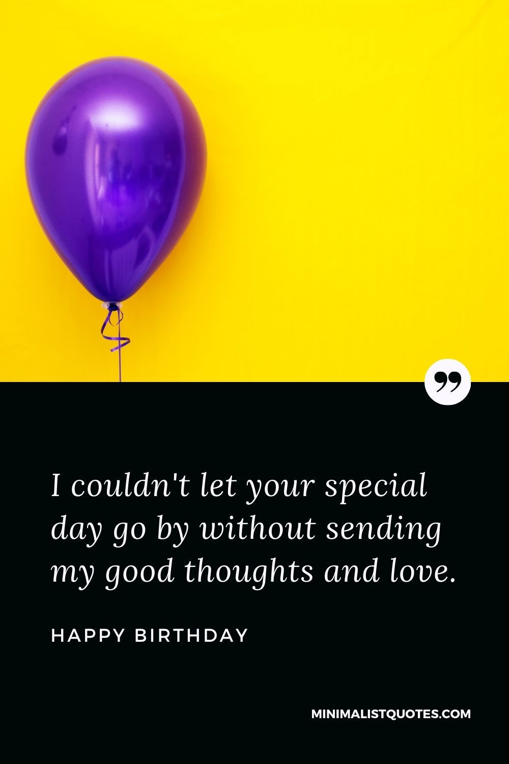 Happy Birthday Wishes - I couldn't let your special day go by without sending my good thoughts and love.