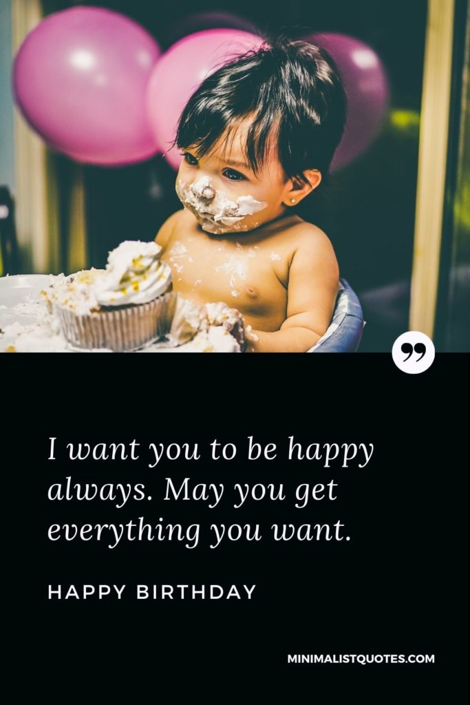 Happy Birthday Wishes - I want you to be happy always. May you get everything you want.