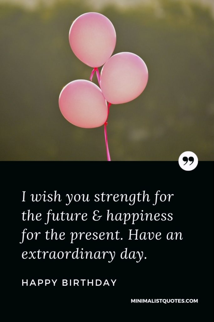 Happy Birthday Wishes - I wish you strength for the future & happiness for the present. Have an extraordinary day.