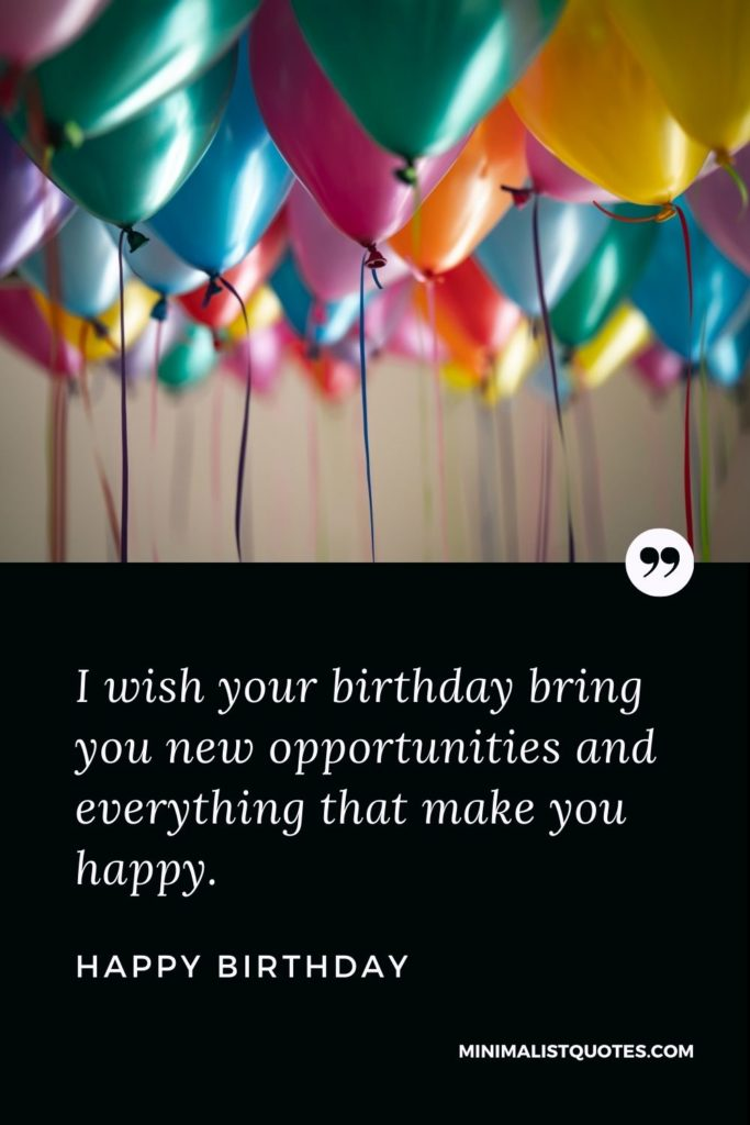 Happy Birthday Wishes - I wish your birthday bring you new opportunities and everything that make you happy.