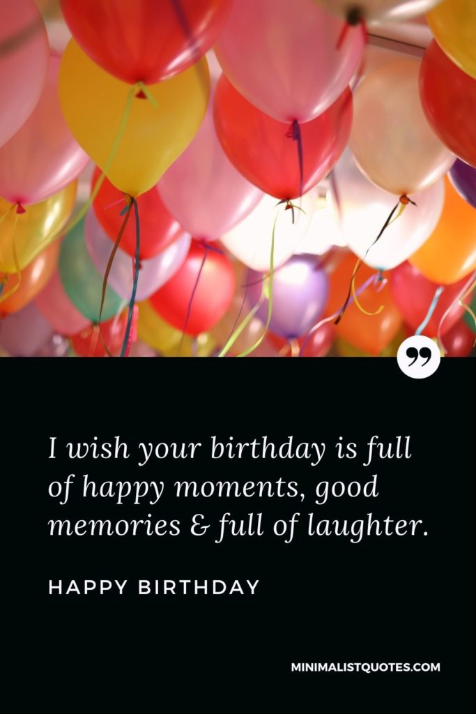 Happy Birthday Wishes - I wish your birthday is full of happy moments, good memories & full of laughter.