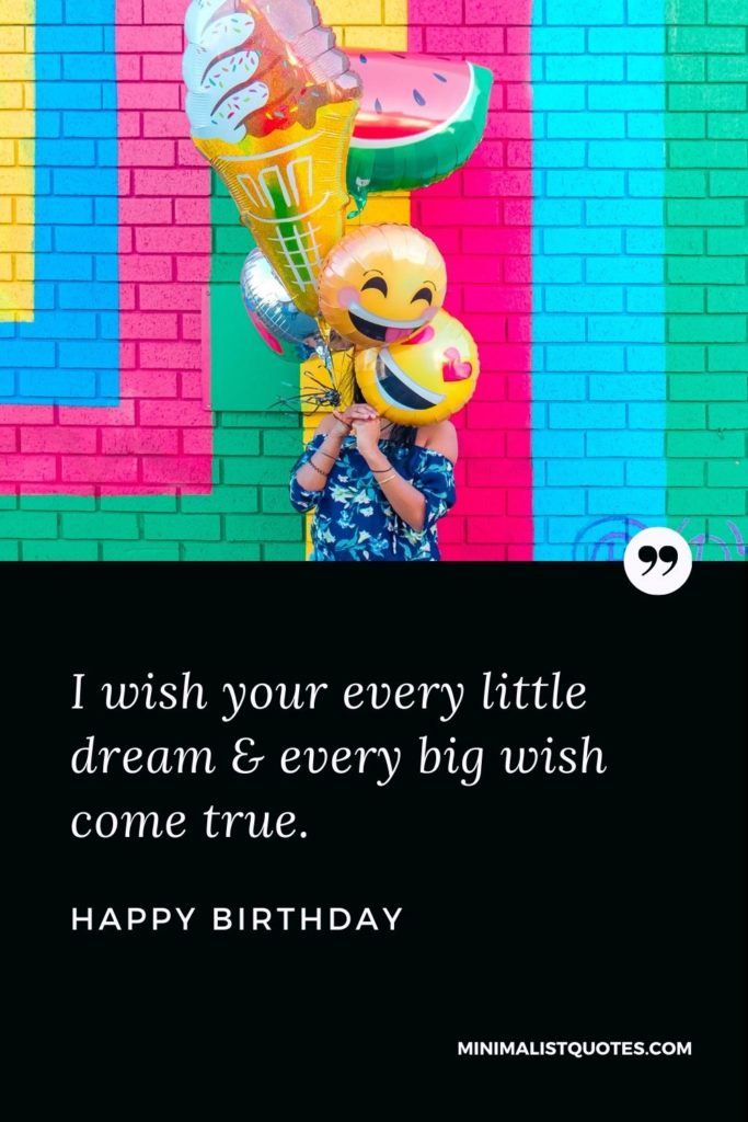 Happy Birthday Wishes - I wish your every little dream & every big wish come true.