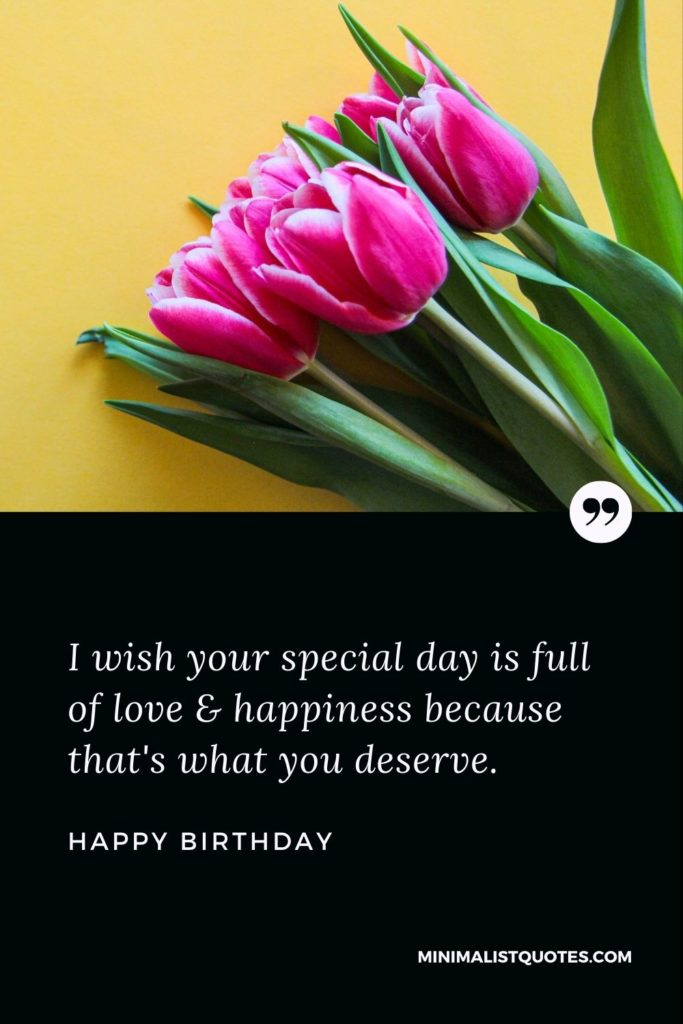 Happy Birthday Wishes - I wish your special day is full of love & happiness because that's what you deserve.