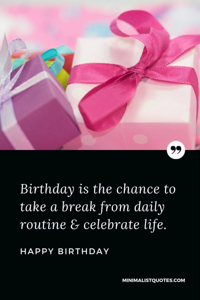 Happy Birthday Wishes - Birthday is the chance to take a break from daily routine & celebrate life.