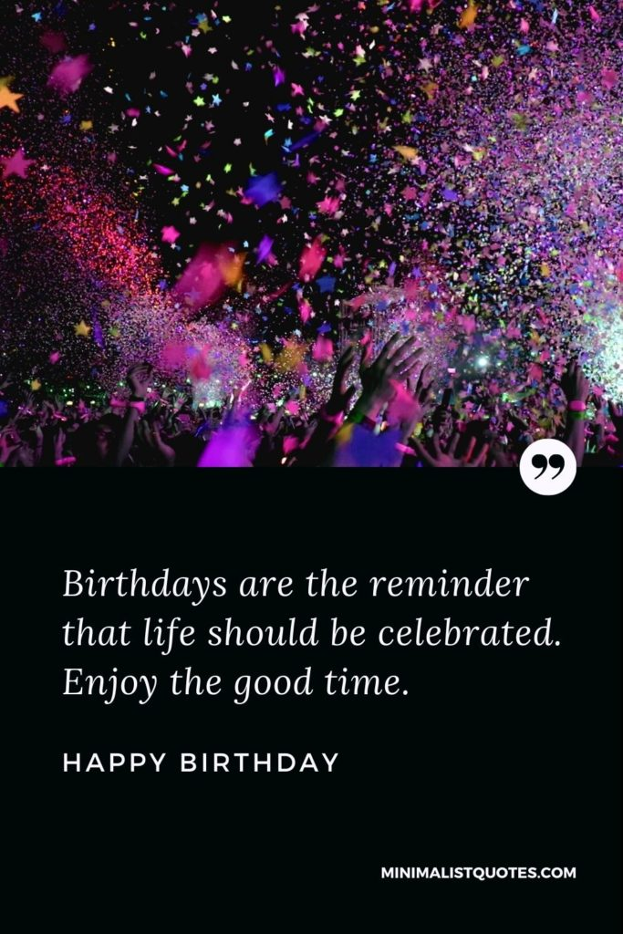 Happy Birthday Wishes - Birthdays are the reminder that life shouldbe celebrated. Enjoy the good time.