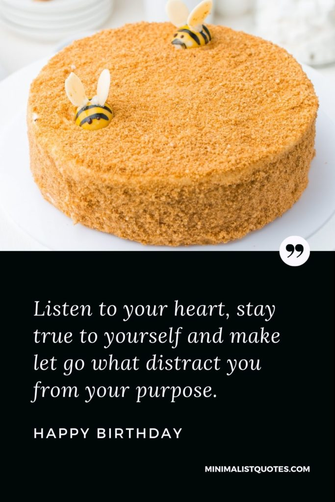 Happy Birthday Wishes - Listen to your heart, stay true to yourself and make let go what distractyou from your purpose.