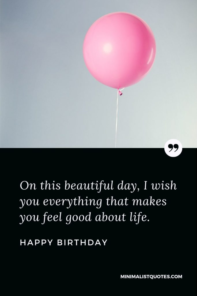 Happy Birthday Wishes - On this beautiful day, I wish you everything that makes you feel good about life.