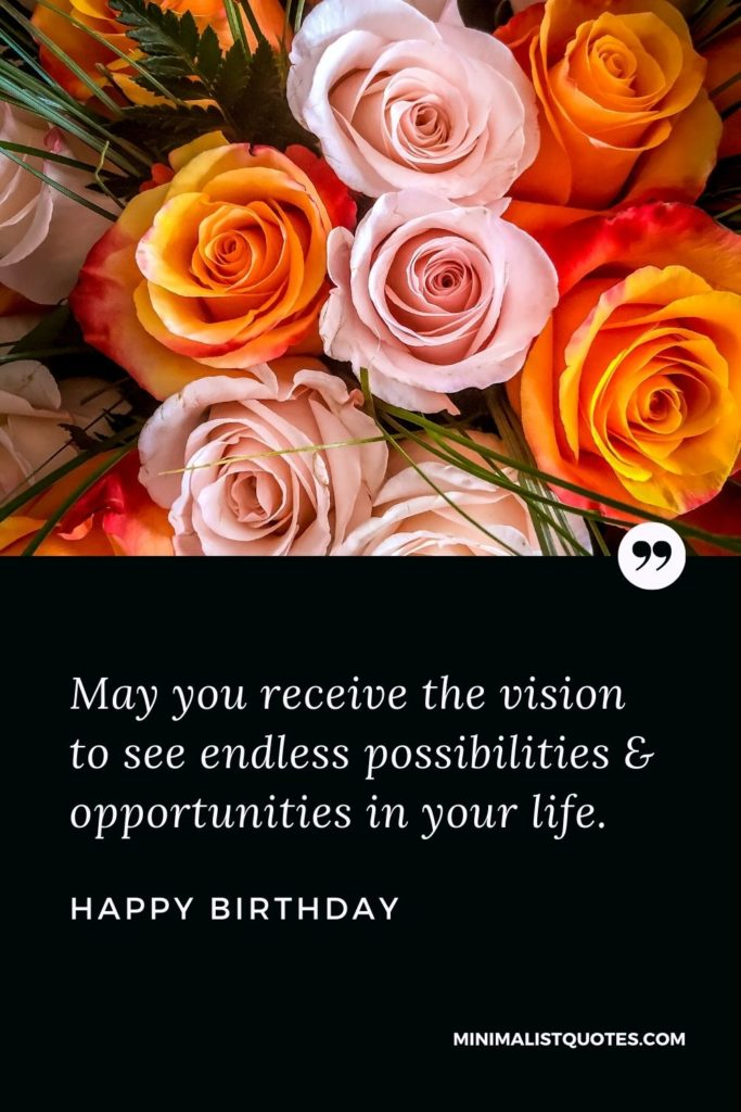 Happy Birthday Wishes - May you receive the vision to see endless possibilities & opportunities in your life.