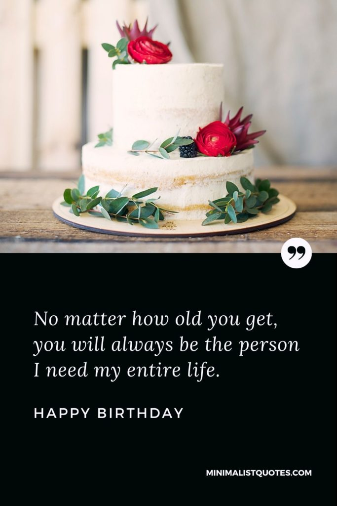 Happy Birthday Wishes - No matter how old you get, you will always bethe person I need my entire life.