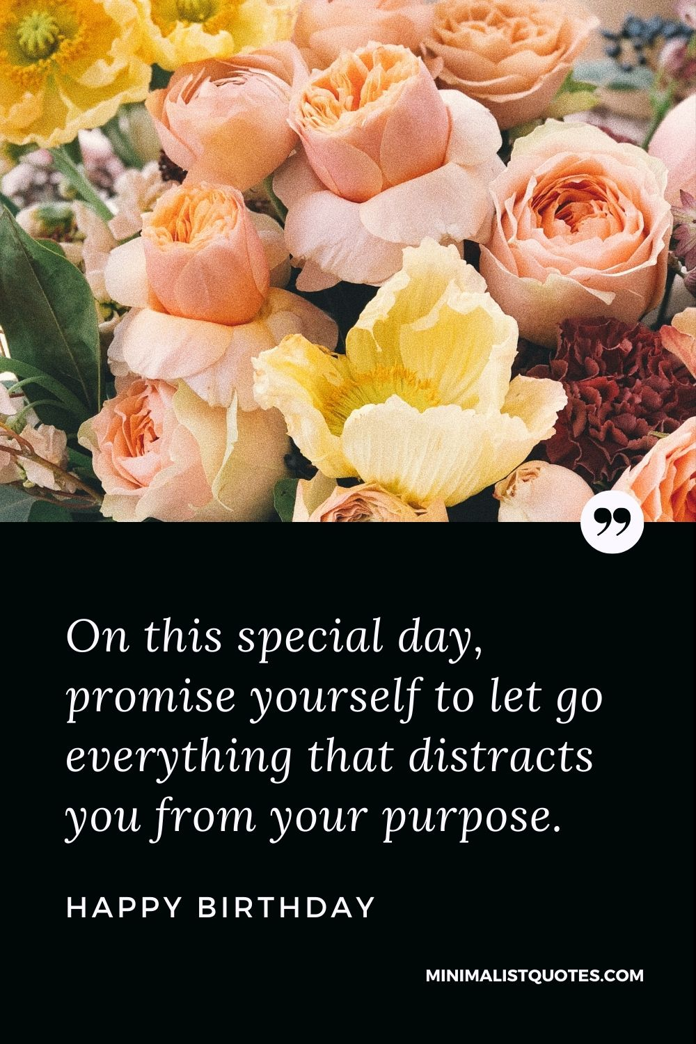 Happy Birthday Wishes - On this special day, promise yourself to let go everything that distracts you from your purpose.