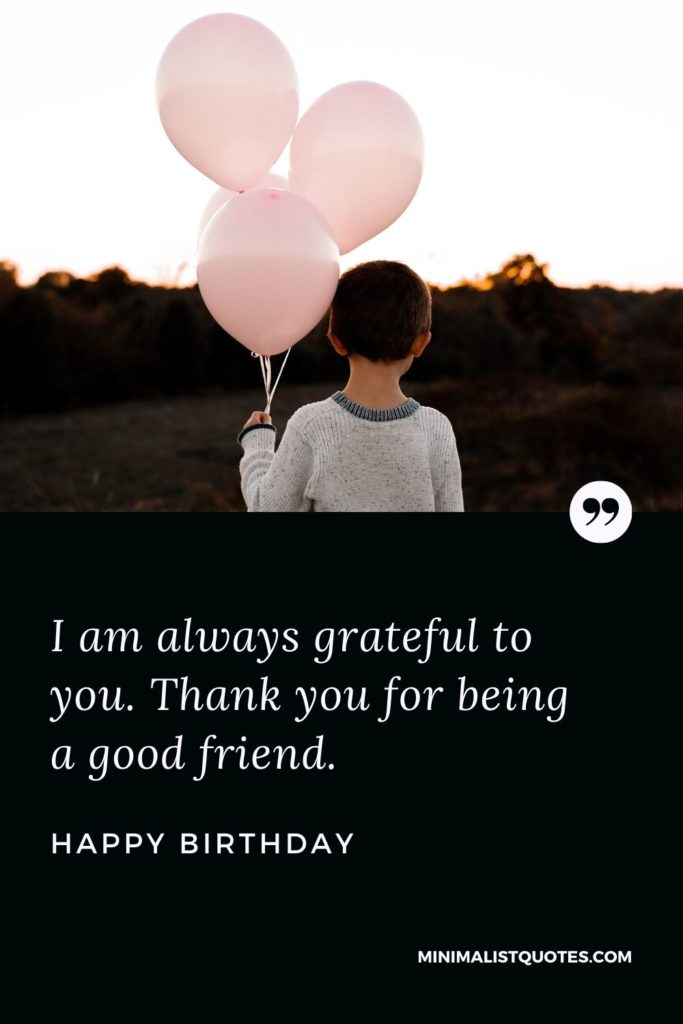 Happy Birthday Wishes - I am always grateful to you. Thank you for being a good friend.