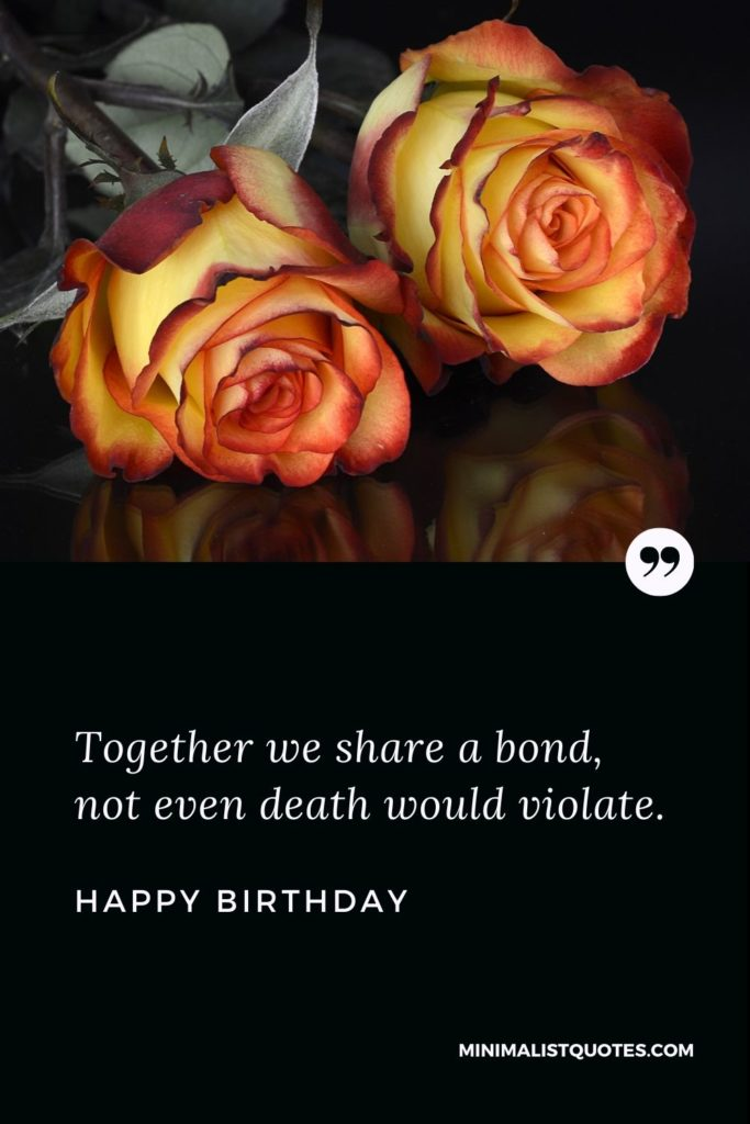 Happy Birthday Wishes - Together we share a bond, not even death would violate.