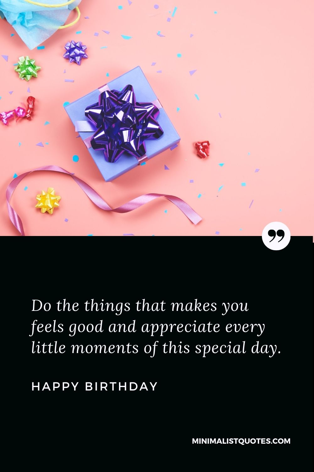 Happy Birthday Wish - Do the things that makes you feels good and appreciate every little moments of this special day.